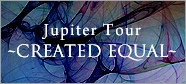 Jupiter Tour ~CREATED EQUAL~