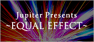 Jupiter Presents ~EQUAL EFFECT~