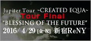 "Jupiter Tour ~CREATED EQUAL~ Tour Final ""BLESSING OF THE FUTURE"""