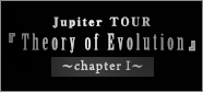 TOUR「Theory ofEvolution」chapter Ⅰ