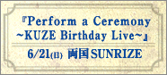 「Perform a Ceremony ~KUZE Birthday Live~」